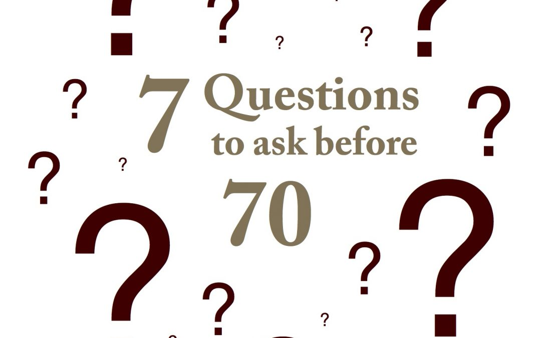 7 Questions to Ask Before the Age of 70